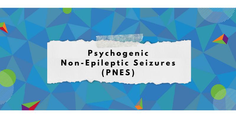 Psychogenic Non-Epileptic Seizures (PNES)